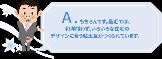 もちろんです。最近では、和洋問わず、いろいろな住宅のデザインに合う粘土瓦がつくられています。